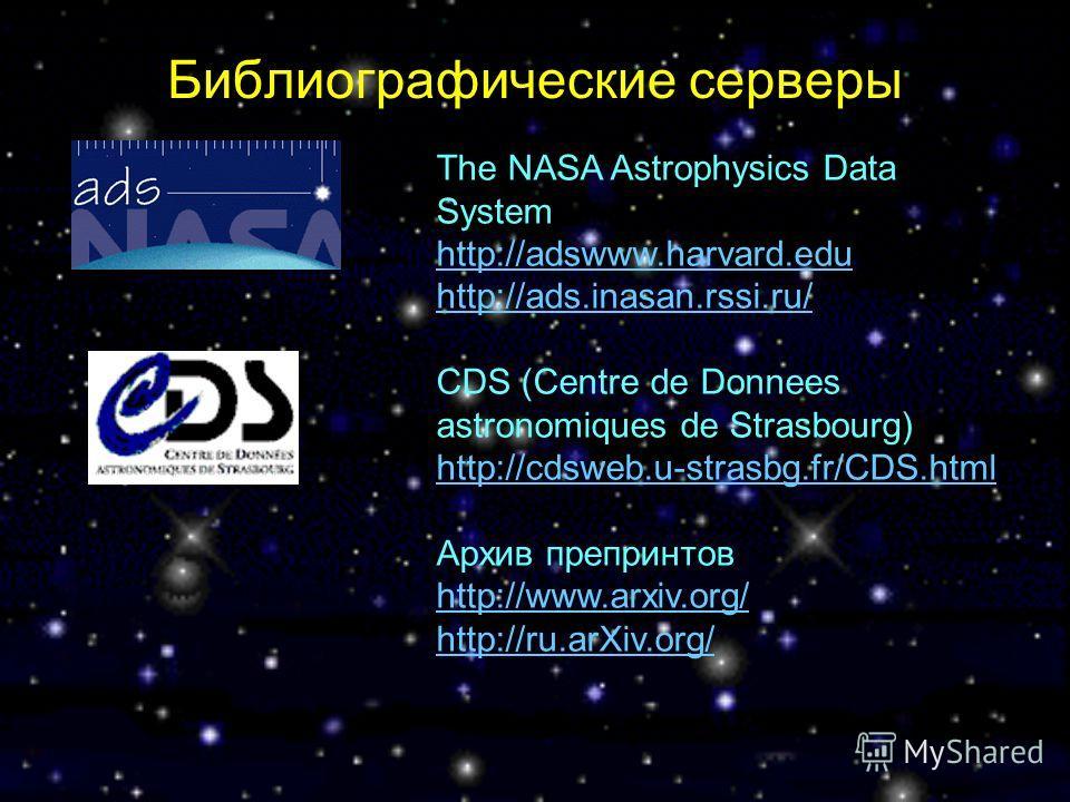Библиографические серверы The NASA Astrophysics Data System http://adswww.harvard.edu http://adswww.harvard.edu http://ads.inasan.rssi.ru/ CDS (Centre de Donnees astronomiques de Strasbourg) http://cdsweb.u-strasbg.fr/CDS.html Архив препринтов http:/