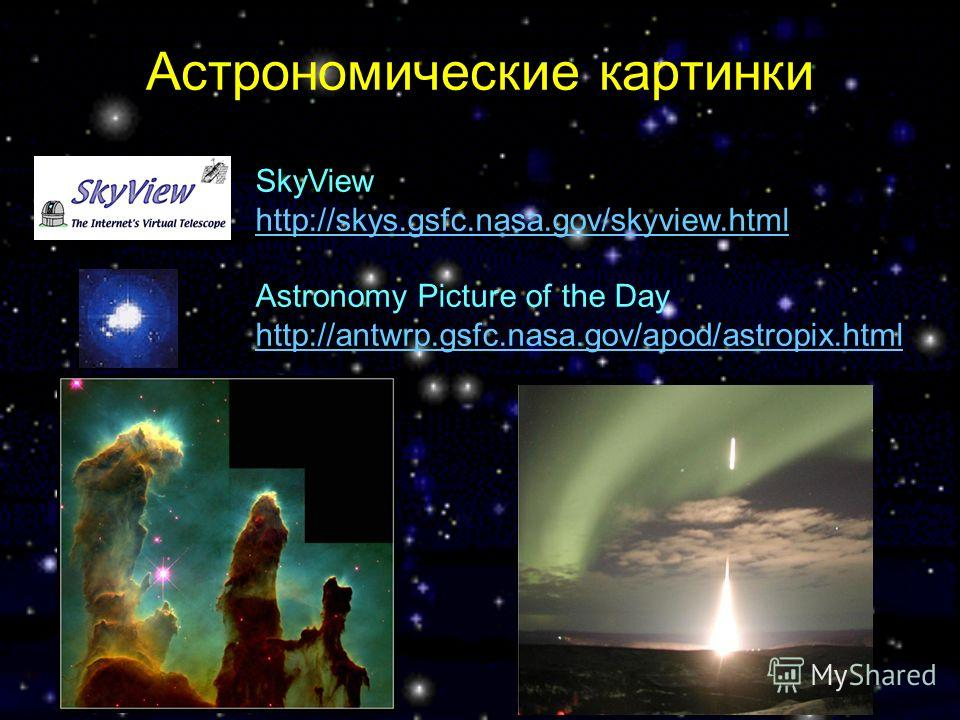 Астрономические картинки SkyView http://skys.gsfc.nasa.gov/skyview.html Astronomy Picture of the Day http://antwrp.gsfc.nasa.gov/apod/astropix.html