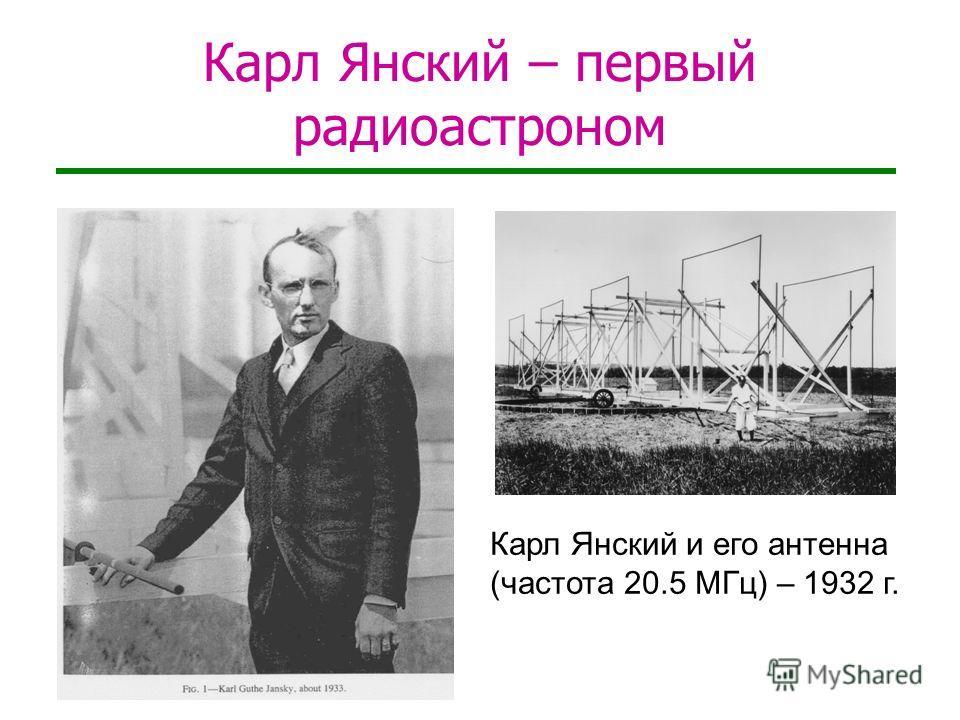 Карл Янский – первый радиоастроном Карл Янский и его антенна (частота 20.5 МГц) – 1932 г.