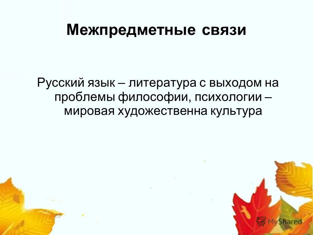 Межпредметные связи Русский язык – литература с выходом на проблемы философии, психологии – мировая художественна культура
