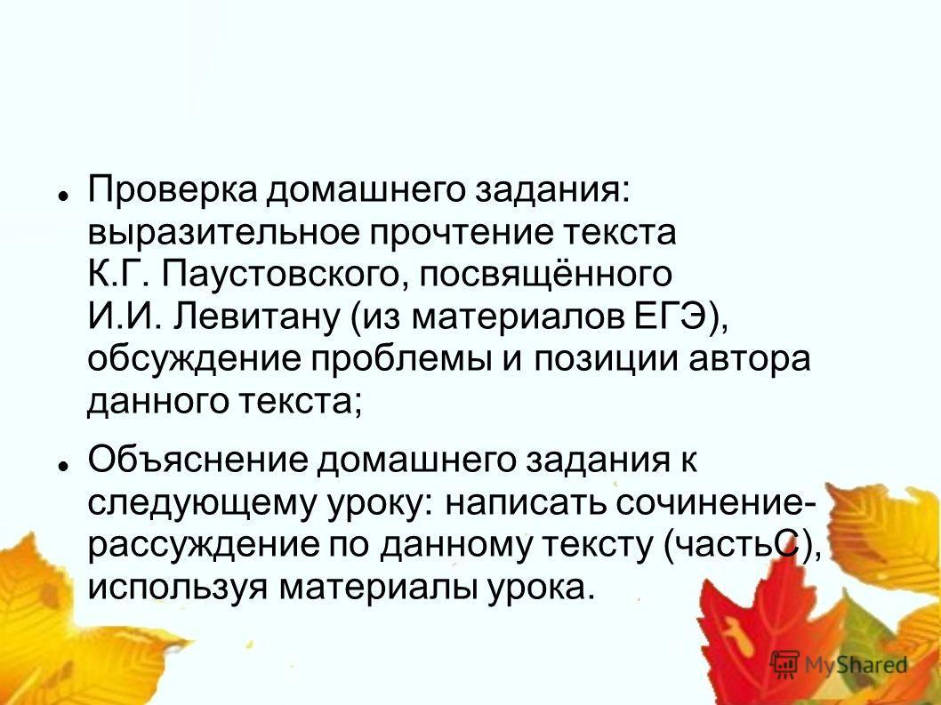 Проверка домашнего задания: выразительное прочтение текста К.Г. Паустовского, посвящённого И.И. Левитану (из материалов ЕГЭ), обсуждение проблемы и позиции автора данного текста; Объяснение домашнего задания к следующему уроку: написать сочинение- ра