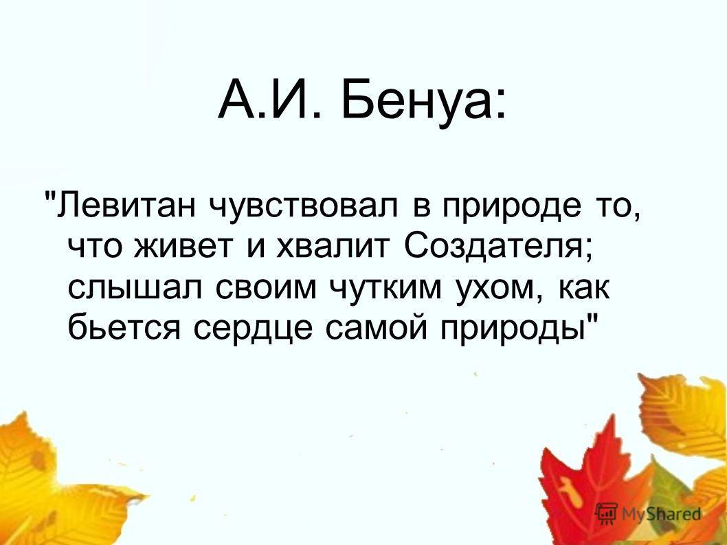 А.И. Бенуа: Левитан чувствовал в природе то, что живет и хвалит Создателя; слышал своим чутким ухом, как бьется сердце самой природы