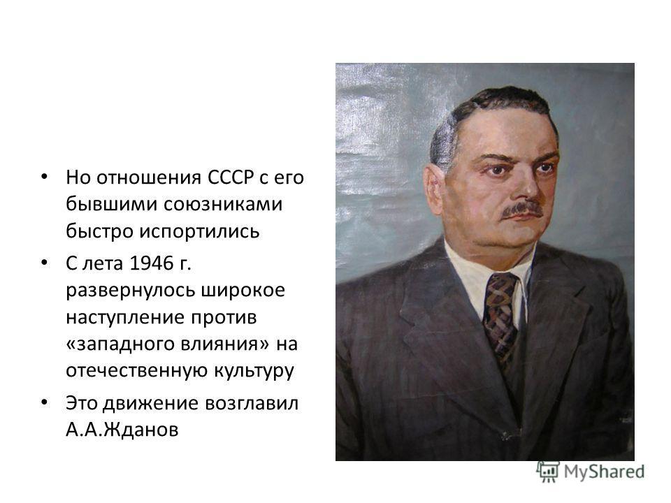 Но отношения СССР с его бывшими союзниками быстро испортились С лета 1946 г. развернулось широкое наступление против «западного влияния» на отечественную культуру Это движение возглавил А.А.Жданов