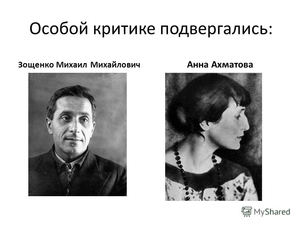 Особой критике подвергались: Зощенко Михаил Михайлович Анна Ахматова
