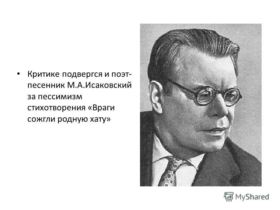 Критике подвергся и поэт- песенник М.А.Исаковский за пессимизм стихотворения «Враги сожгли родную хату»