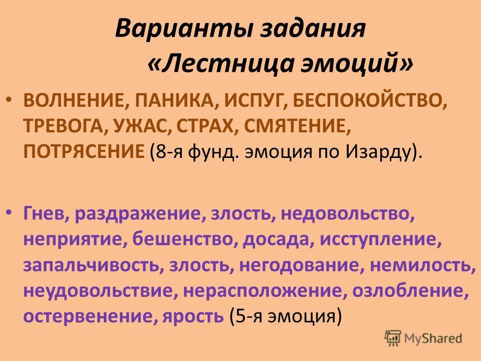 Варианты задания «Лестница эмоций» ВОЛНЕНИЕ, ПАНИКА, ИСПУГ, БЕСПОКОЙСТВО, ТРЕВОГА, УЖАС, СТРАХ, СМЯТЕНИЕ, ПОТРЯСЕНИЕ (8-я фунд. эмоция по Изарду). Гнев, раздражение, злость, недовольство, неприятие, бешенство, досада, исступление, запальчивость, злос