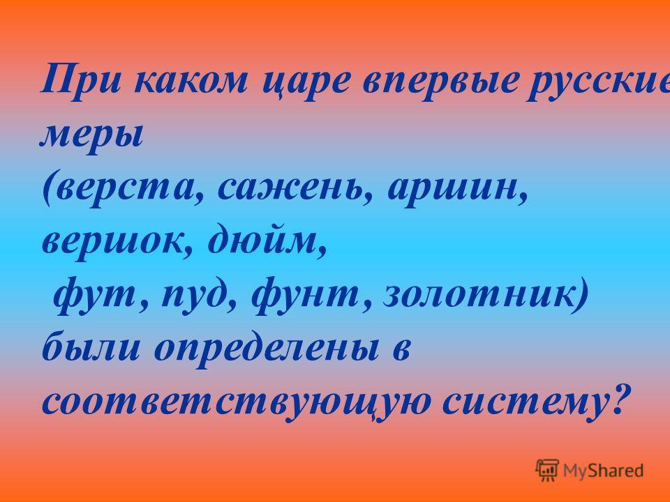 При каком царе впервые русские меры (верста, сажень, аршин, вершок, дюйм, фут, пуд, фунт, золотник) были определены в соответствующую систему?