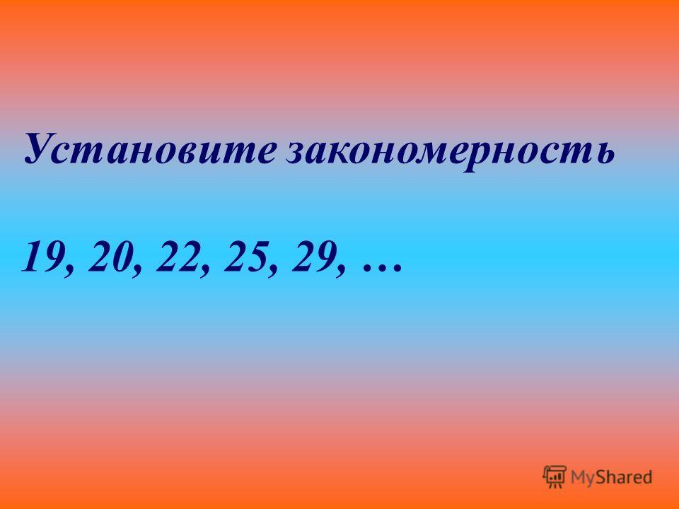 Установите закономерность 19, 20, 22, 25, 29, …