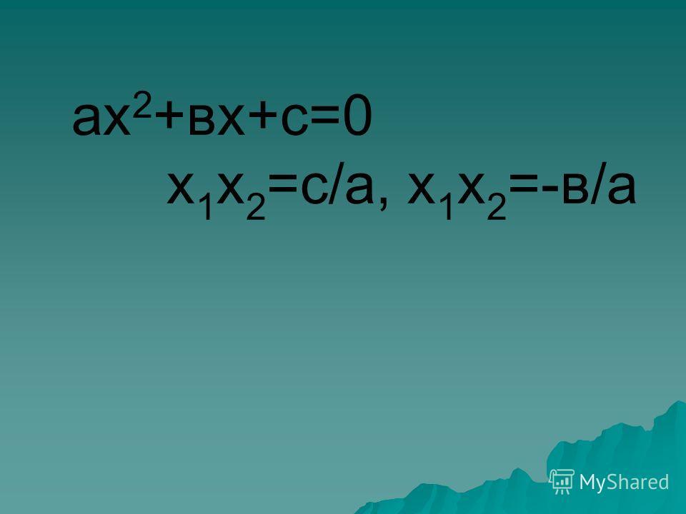 ах 2 +вх+с=0 х 1 х 2 =с/а, х 1 х 2 =-в/а