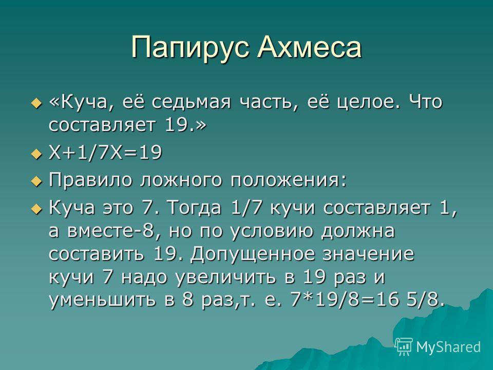 Папирус Ахмеса «Куча, её седьмая часть, её целое. Что составляет 19.» «Куча, её седьмая часть, её целое. Что составляет 19.» Х+1/7Х=19 Х+1/7Х=19 Правило ложного положения: Правило ложного положения: Куча это 7. Тогда 1/7 кучи составляет 1, а вместе-8