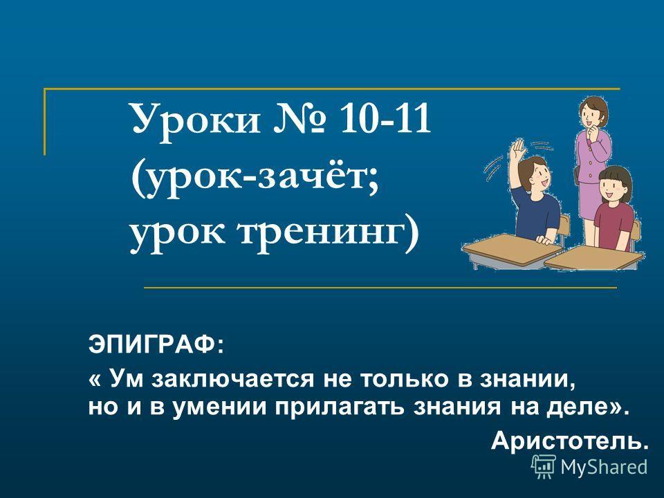 Уроки 10-11 (урок-зачёт; урок тренинг) ЭПИГРАФ: « Ум заключается не только в знании, но и в умении прилагать знания на деле». Аристотель.