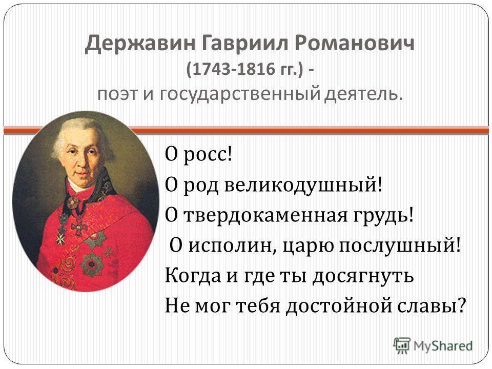 Державин Гавриил Романович (1743-1816 гг.) - поэт и государственный деятель. О росс ! О род великодушный ! О твердокаменная грудь ! О исполин, царю послушный ! Когда и где ты досягнуть Не мог тебя достойной славы ?