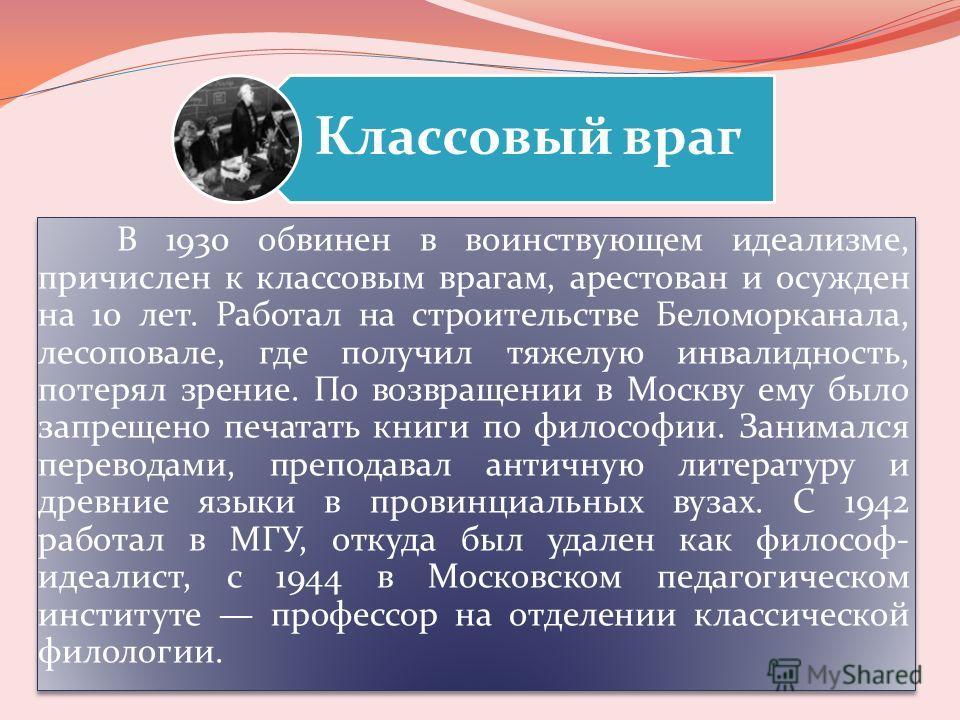 Классовый враг В 1930 обвинен в воинствующем идеализме, причислен к классовым врагам, арестован и осужден на 10 лет. Работал на строительстве Беломорканала, лесоповале, где получил тяжелую инвалидность, потерял зрение. По возвращении в Москву ему был