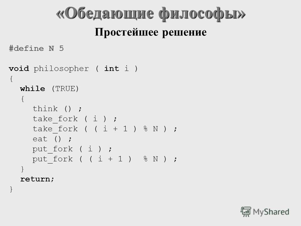 #define N 5 void philosopher ( int i ) { while (TRUE) { think () ; take_fork ( i ) ; take_fork ( ( i + 1 ) % N ) ; eat () ; put_fork ( i ) ; put_fork ( ( i + 1 ) % N ) ; } return; } «Обедающие философы» Простейшее решение