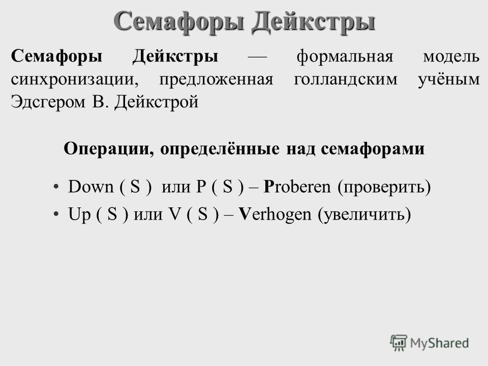 Семафоры Дейкстры Down ( S ) или P ( S ) – Proberen (проверить) Up ( S ) или V ( S ) – Verhogen (увеличить) Семафоры Дейкстры формальная модель синхронизации, предложенная голландским учёным Эдсгером В. Дейкстрой Операции, определённые над семафорами