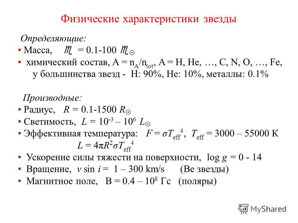 Физические характеристики звезды Определяющие: Масса, = 0.1-100 химический состав, A = n A /n tot, A = Н, He, …, C, N, O, …, Fe, у большинства звезд - H: 90%, He: 10%, металлы: 0.1% Производные: Радиус, R = 0.1-1500 R Светимость, L = 10 -3 – 10 6 L Э