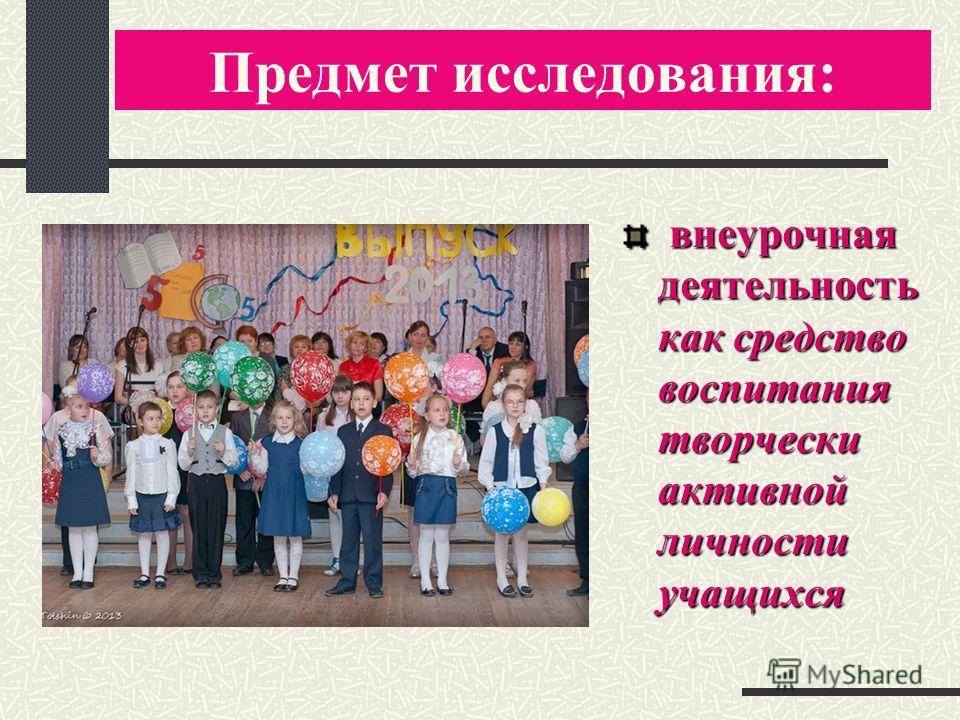 Предмет исследования: внеурочная деятельность как средство воспитания творчески активной личности учащихся внеурочная деятельность как средство воспитания творчески активной личности учащихся