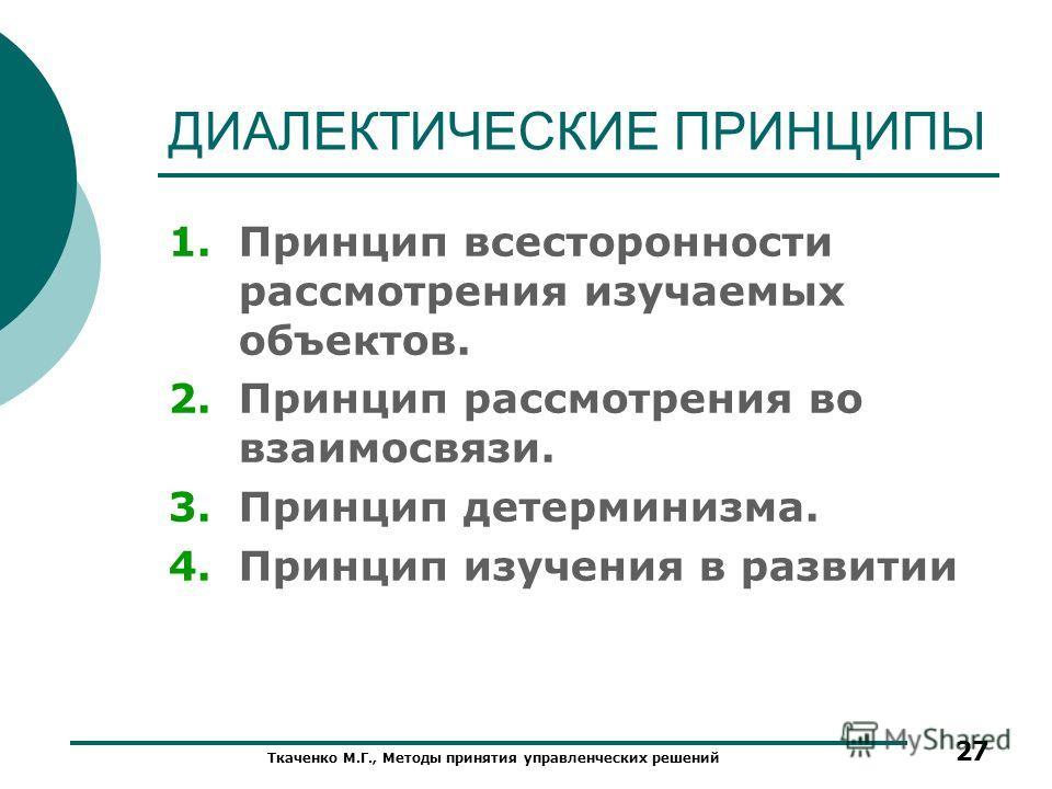 ДИАЛЕКТИЧЕСКИЕ ПРИНЦИПЫ 1.Принцип всесторонности рассмотрения изучаемых объектов. 2.Принцип рассмотрения во взаимосвязи. 3.Принцип детерминизма. 4.Принцип изучения в развитии Ткаченко М.Г., Методы принятия управленческих решений 27