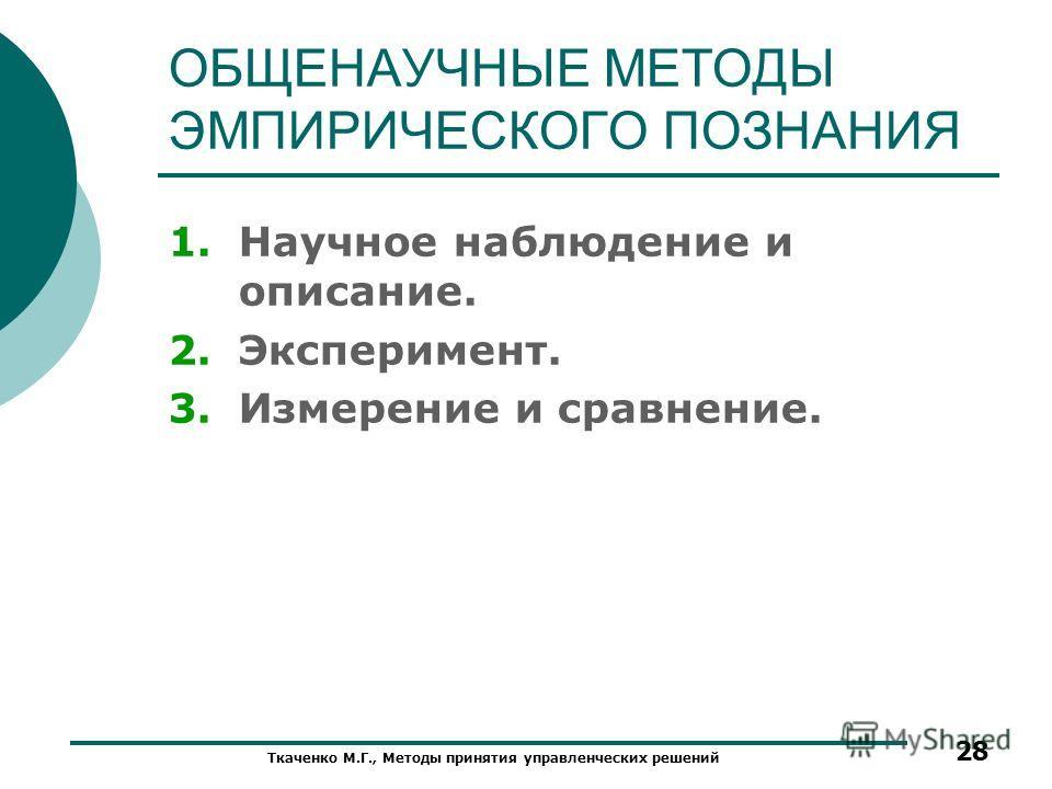 ОБЩЕНАУЧНЫЕ МЕТОДЫ ЭМПИРИЧЕСКОГО ПОЗНАНИЯ 1.Научное наблюдение и описание. 2.Эксперимент. 3.Измерение и сравнение. Ткаченко М.Г., Методы принятия управленческих решений 28