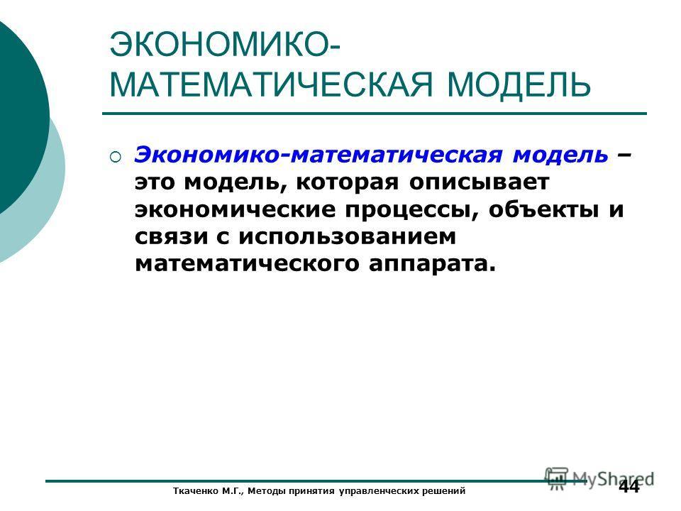 ЭКОНОМИКО- МАТЕМАТИЧЕСКАЯ МОДЕЛЬ Экономико-математическая модель – это модель, которая описывает экономические процессы, объекты и связи с использованием математического аппарата. Ткаченко М.Г., Методы принятия управленческих решений 44