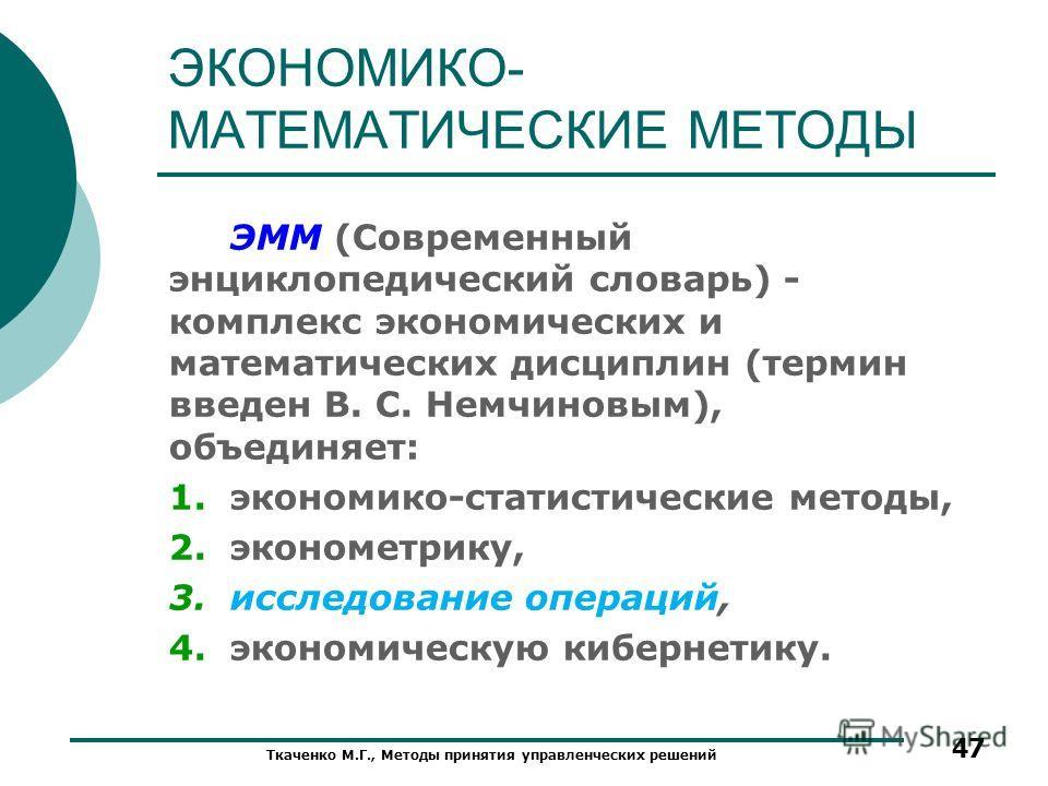 ЭКОНОМИКО- МАТЕМАТИЧЕСКИЕ МЕТОДЫ ЭММ (Современный энциклопедический словарь) - комплекс экономических и математических дисциплин (термин введен В. С. Немчиновым), объединяет: 1.экономико-статистические методы, 2.эконометрику, 3.исследование операций,
