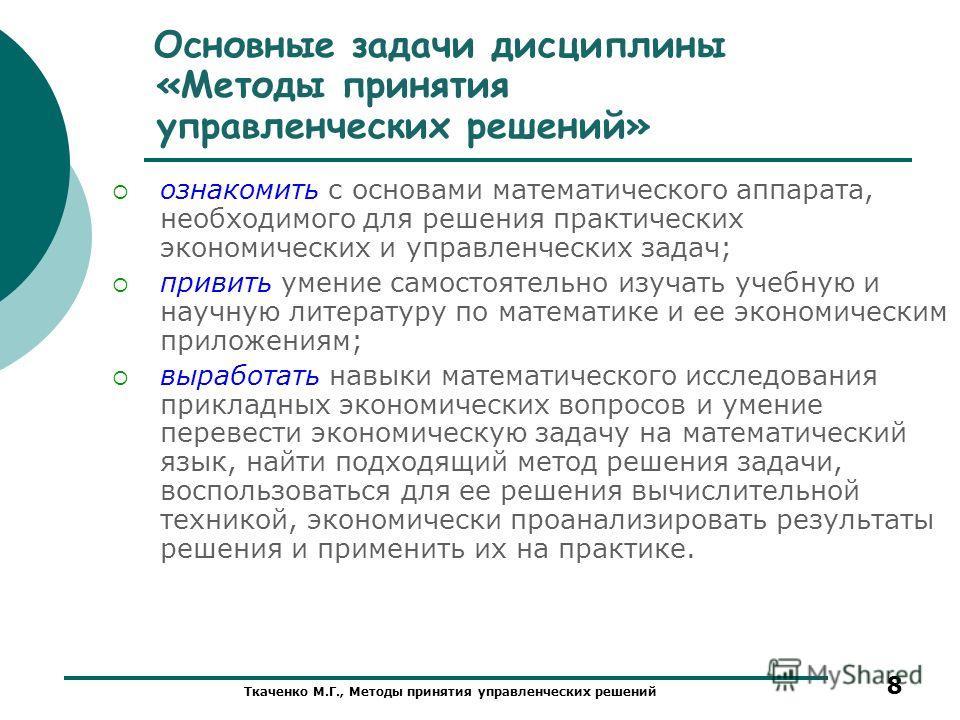 Ткаченко М.Г., Методы принятия управленческих решений 8 Основные задачи дисциплины «Методы принятия управленческих решений» ознакомить с основами математического аппарата, необходимого для решения практических экономических и управленческих задач; пр