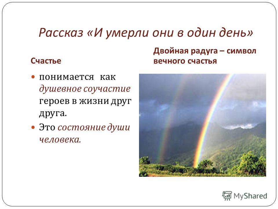 Рассказ « И умерли они в один день » Счастье Двойная радуга – символ вечного счастья понимается как душевное соучастие героев в жизни друг друга. Это состояние души человека.