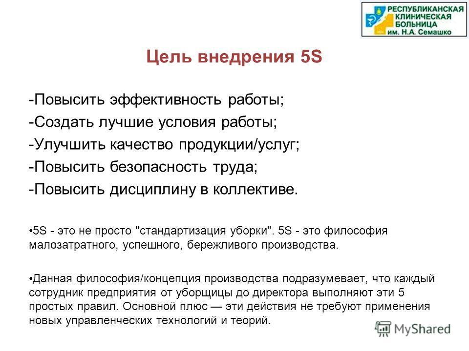 Цель внедрения 5S -Повысить эффективность работы; -Создать лучшие условия работы; -Улучшить качество продукции/услуг; -Повысить безопасность труда; -Повысить дисциплину в коллективе. 5S - это не просто