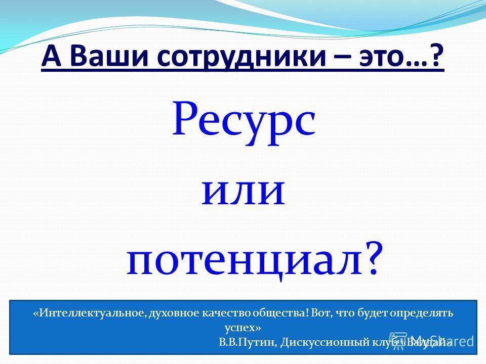 А Ваши сотрудники – это…? Ресурс или потенциал? «Интеллектуальное, духовное качество общества! Вот, что будет определять успех» В.В.Путин, Дискуссионный клуб «Валдай»