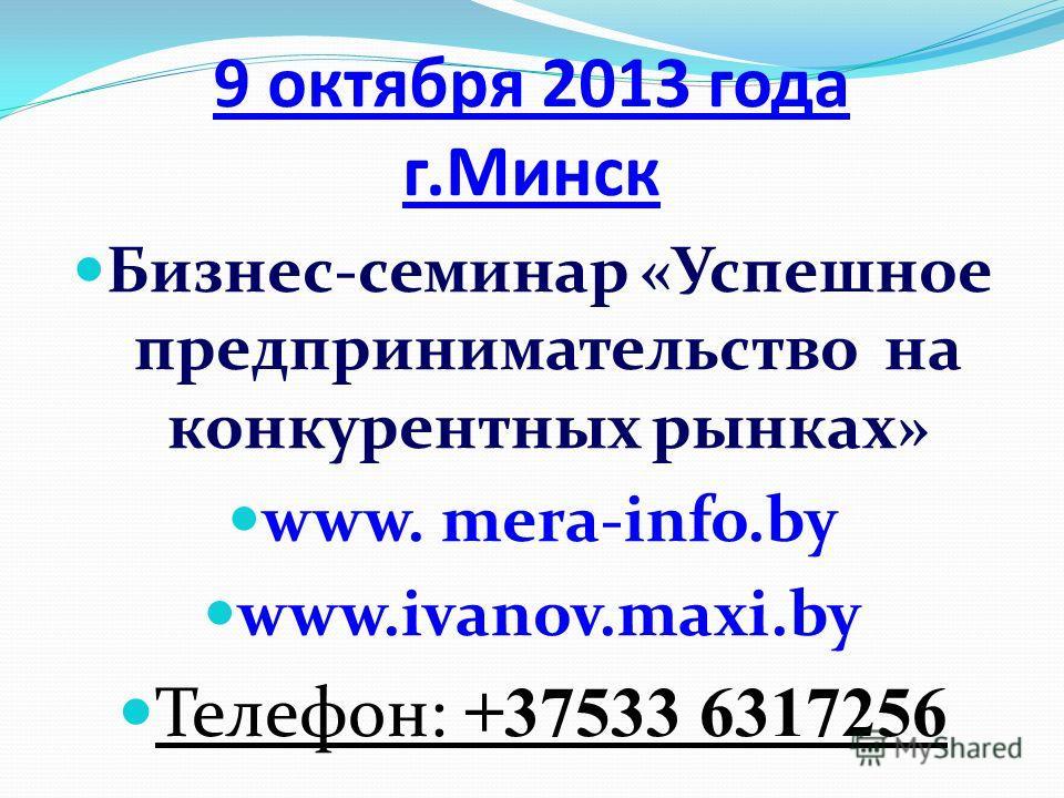 9 октября 2013 года г.Минск Бизнес-семинар «Успешное предпринимательство на конкурентных рынках» www. mera-info.by www.ivanov.maxi.by Телефон: +37533 6317256