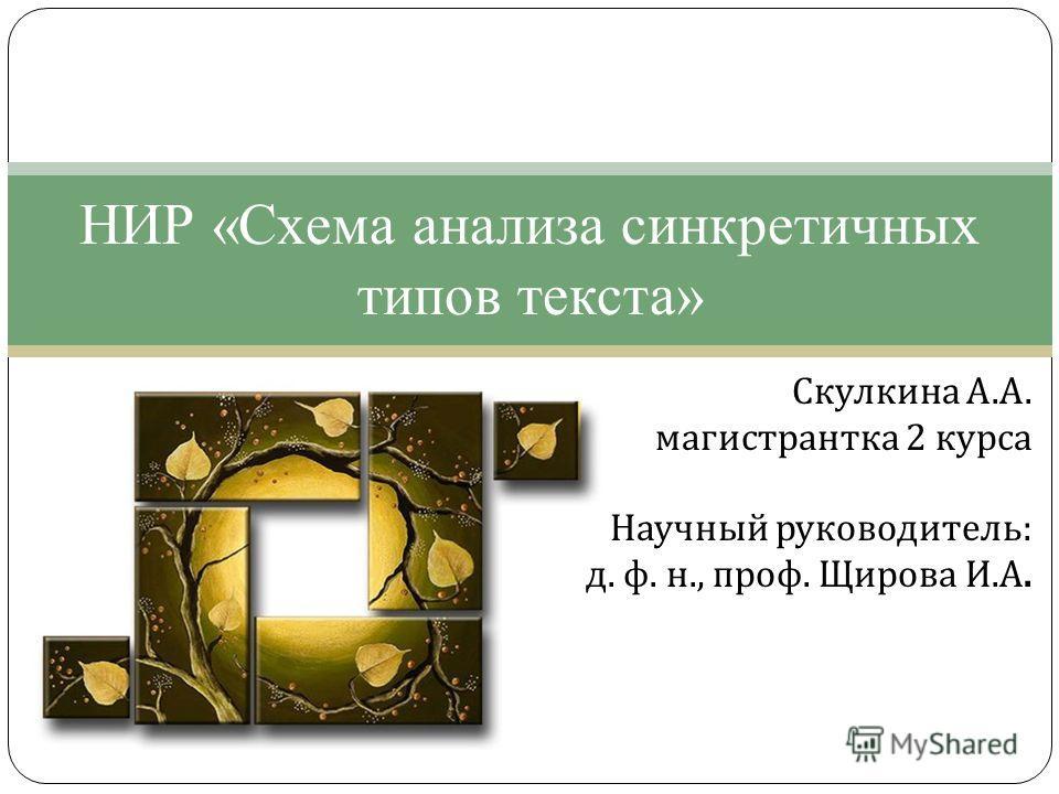 Скулкина А. А. магистрантка 2 курса Научный руководитель : д. ф. н., проф. Щирова И. А. НИР «Схема анализа синкретичных типов текста»