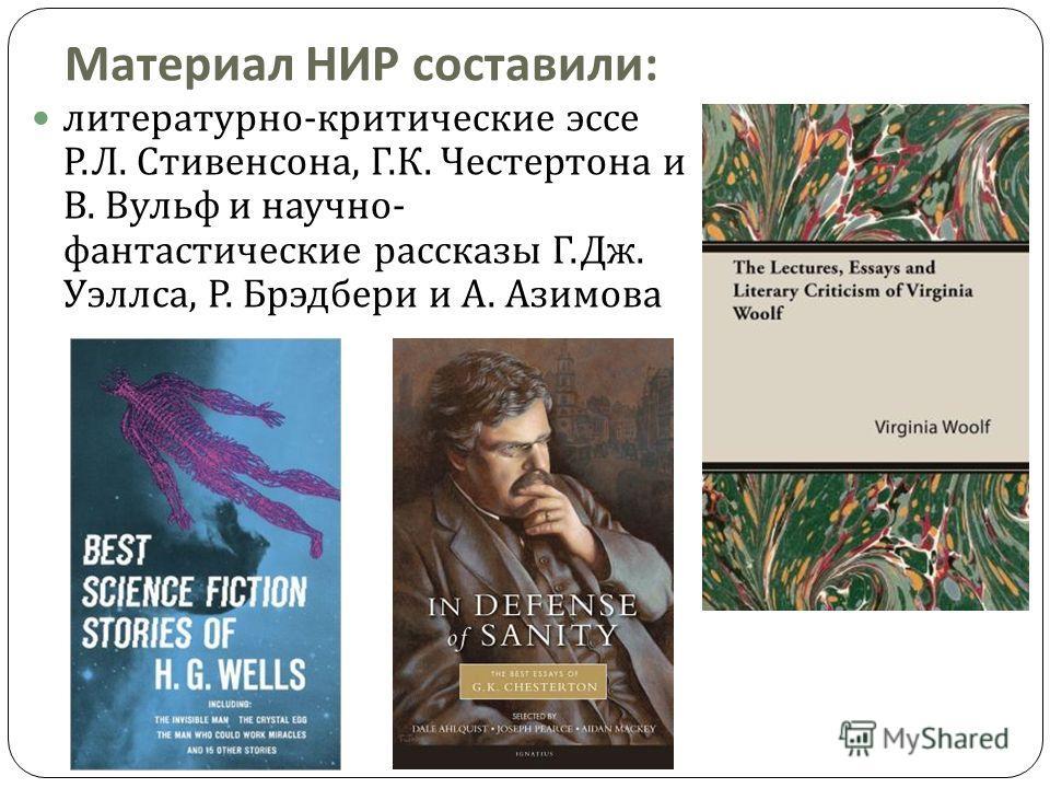 Материал НИР составили : литературно - критические эссе Р. Л. Стивенсона, Г. К. Честертона и В. Вульф и научно - фантастические рассказы Г. Дж. Уэллса, Р. Брэдбери и А. Азимова