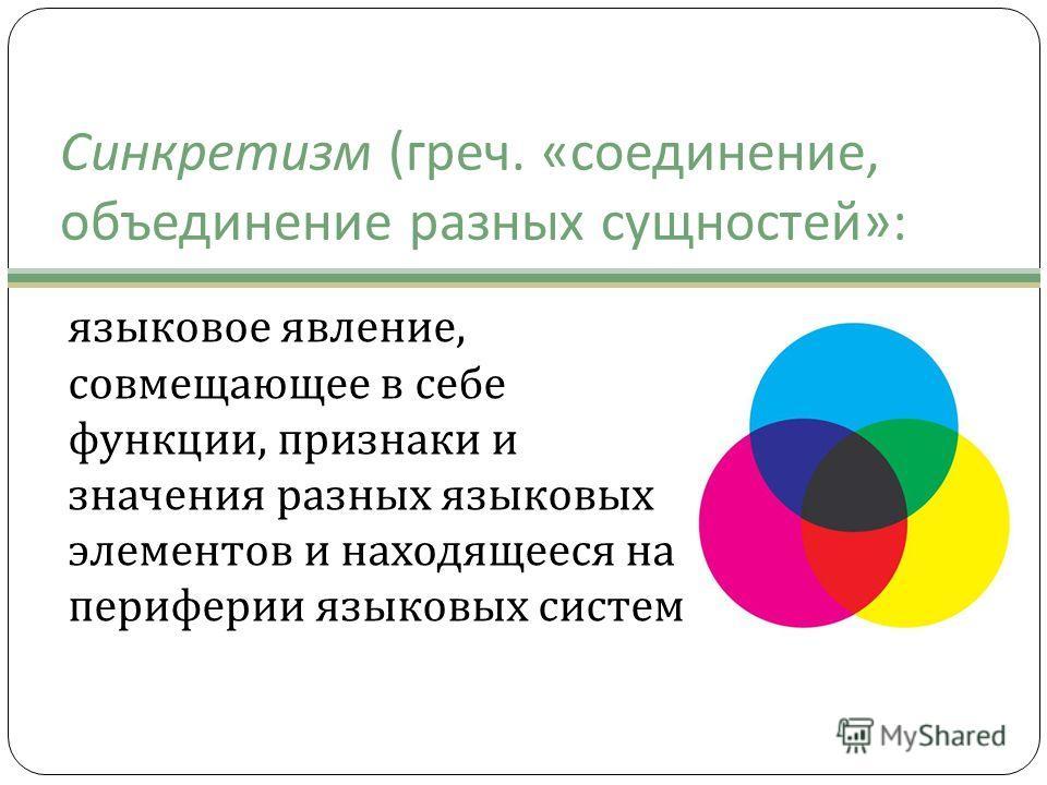 Синкретизм ( греч. « соединение, объединение разных сущностей »: языковое явление, совмещающее в себе функции, признаки и значения разных языковых элементов и находящееся на периферии языковых систем