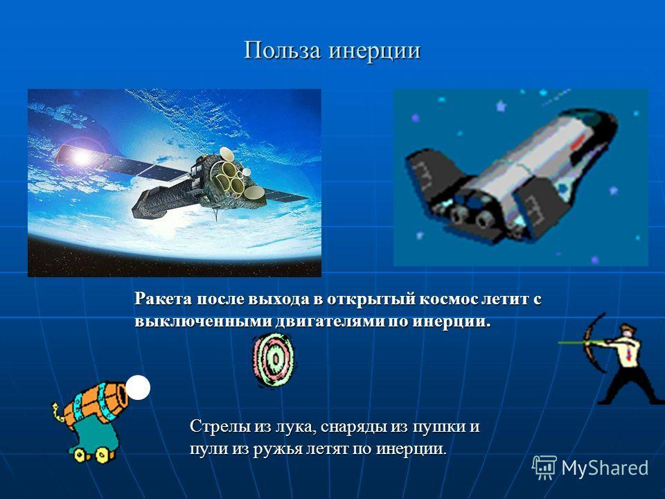 Польза инерции Ракета после выхода в открытый космос летит с выключенными двигателями по инерции. Стрелы из лука, снаряды из пушки и пули из ружья летят по инерции.