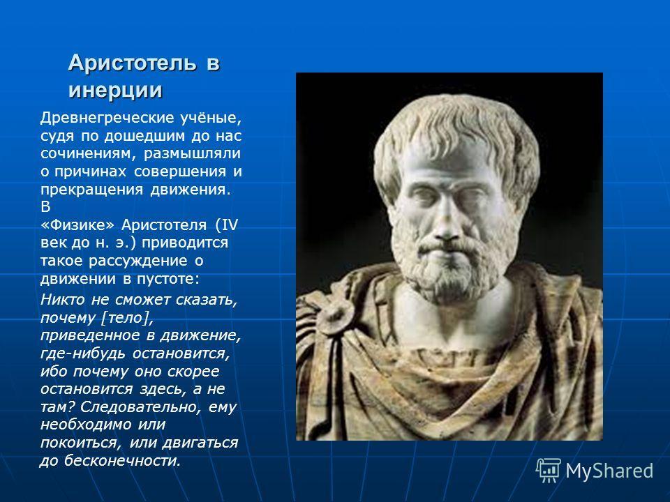 Аристотель в инерции Древнегреческие учёные, судя по дошедшим до нас сочинениям, размышляли о причинах совершения и прекращения движения. В «Физике» Аристотеля (IV век до н. э.) приводится такое рассуждение о движении в пустоте: Никто не сможет сказа