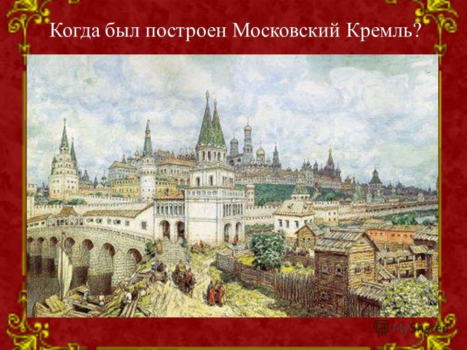 Когда был построен Московский Кремль?