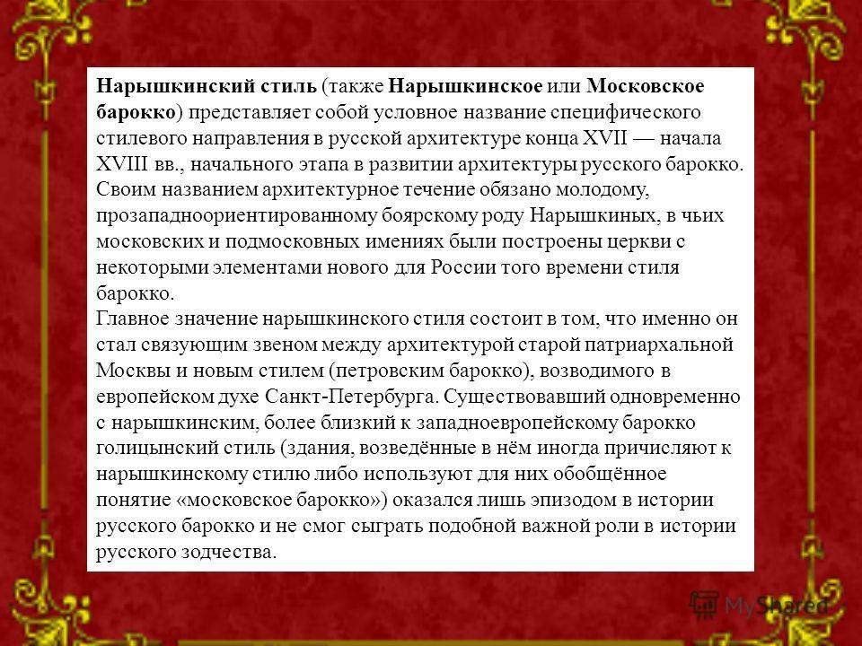 Нарышкинский стиль (также Нарышкинское или Московское барокко) представляет собой условное название специфического стилевого направления в русской архитектуре конца XVII начала XVIII вв., начального этапа в развитии архитектуры русского барокко. Свои