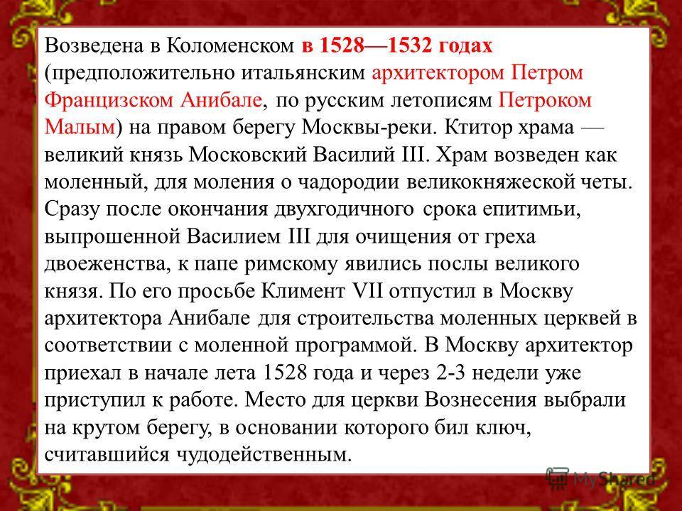 Возведена в Коломенском в 15281532 годах (предположительно итальянским архитектором Петром Францизском Анибале, по русским летописям Петроком Малым) на правом берегу Москвы-реки. Ктитор храма великий князь Московский Василий III. Храм возведен как мо
