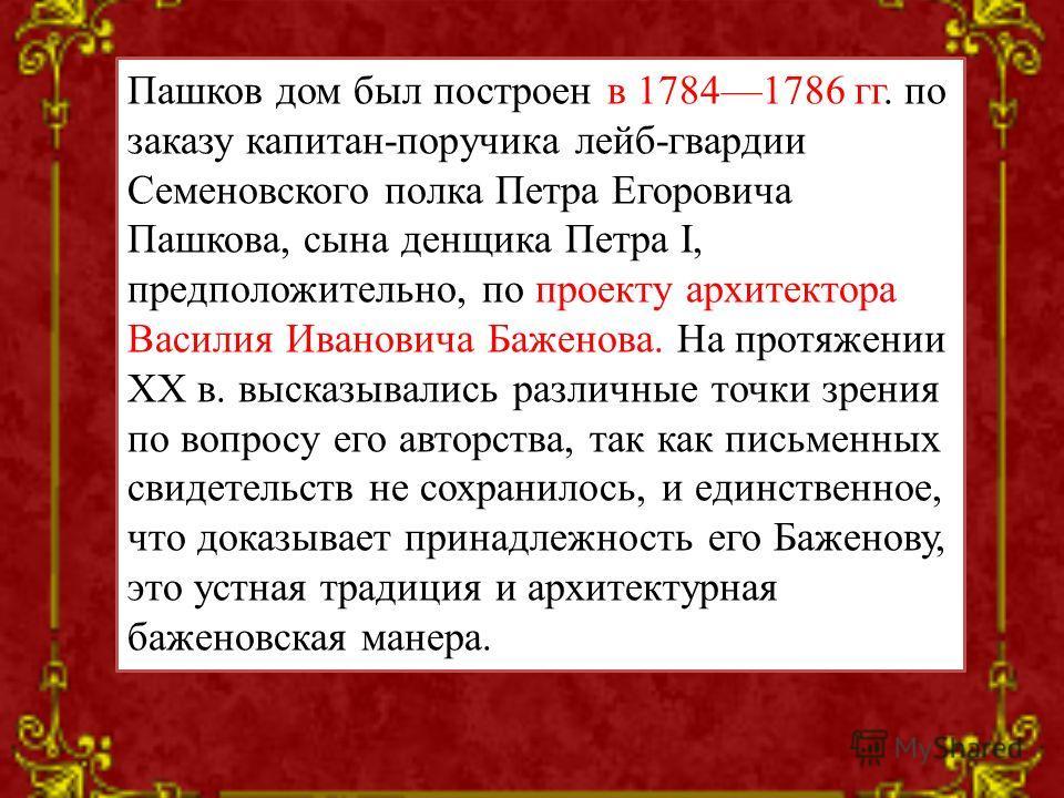 Пашков дом был построен в 17841786 гг. по заказу капитан-поручика лейб-гвардии Семеновского полка Петра Егоровича Пашкова, сына денщика Петра I, предположительно, по проекту архитектора Василия Ивановича Баженова. На протяжении XX в. высказывались ра