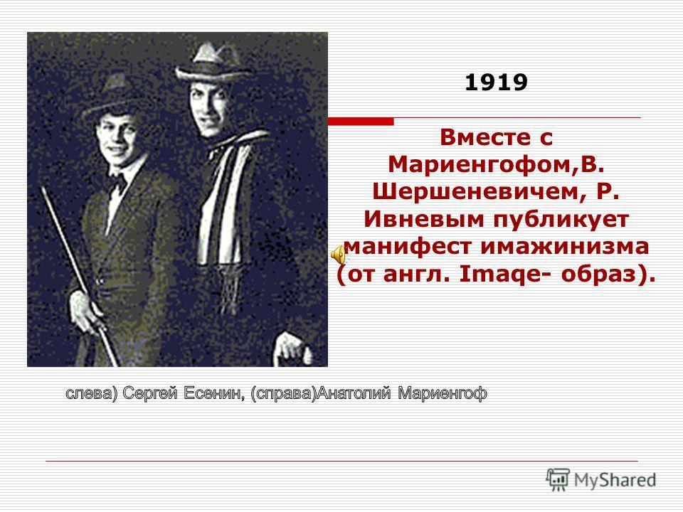 1919 Вместе с Мариенгофом,В. Шершеневичем, Р. Ивневым публикует манифест имажинизма (от англ. Imaqe- образ).
