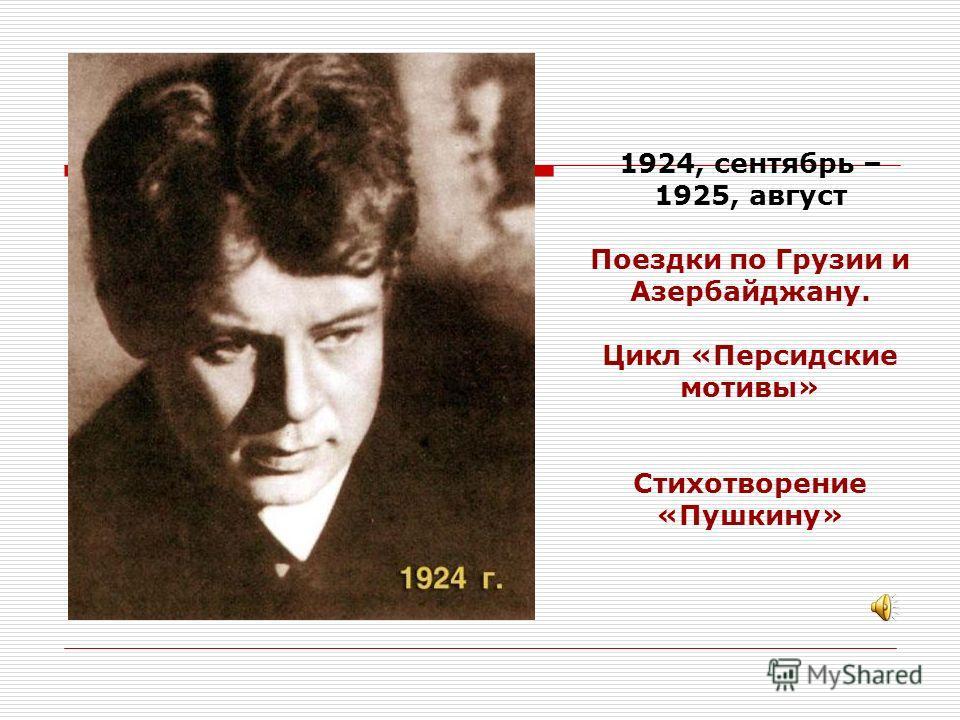 1924, сентябрь – 1925, август Поездки по Грузии и Азербайджану. Цикл «Персидские мотивы» Стихотворение «Пушкину»