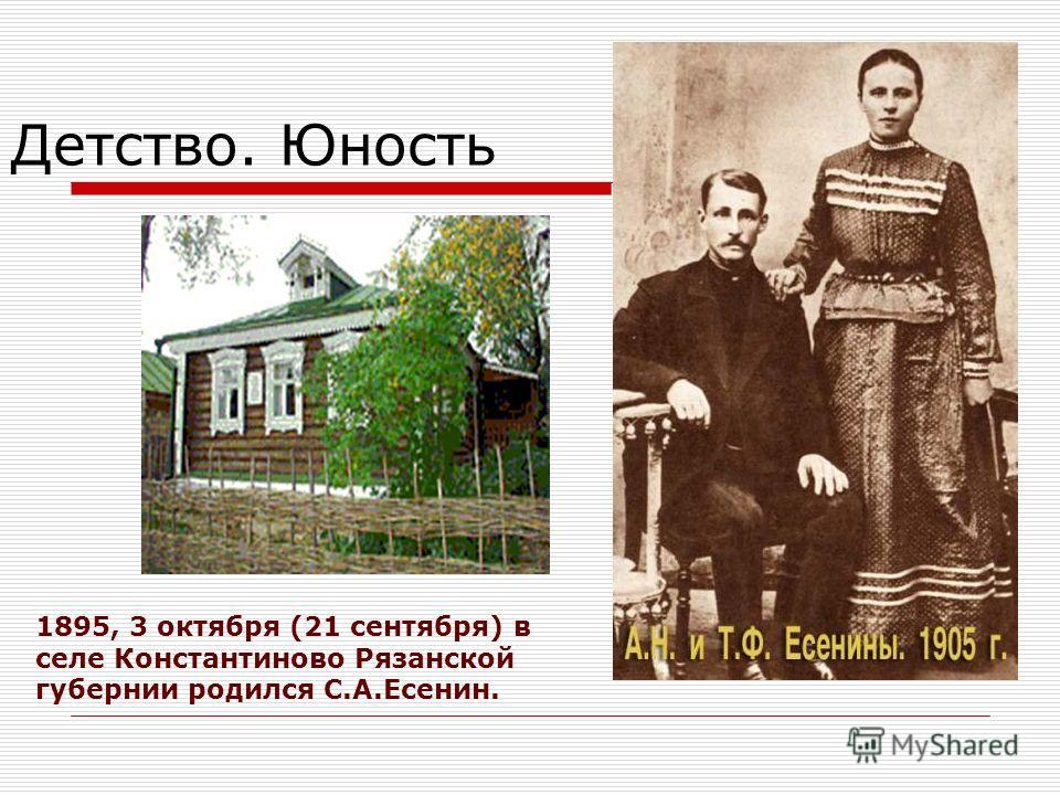Детство. Юность 1895, 3 октября (21 сентября) в селе Константиново Рязанской губернии родился С.А.Есенин.