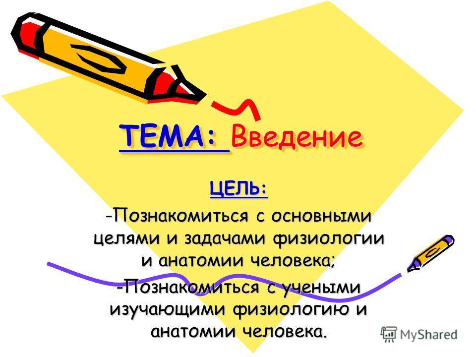 ТЕМА: Введение ЦЕЛЬ: -Познакомиться с основными целями и задачами физиологии и анатомии человека; -Познакомиться с учеными изучающими физиологию и анатомии человека.