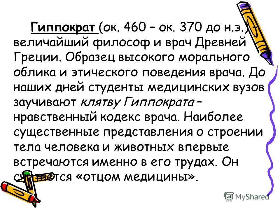 Гиппократ (ок. 460 – ок. 370 до н.э.) – величайший философ и врач Древней Греции. Образец высокого морального облика и этического поведения врача. До наших дней студенты медицинских вузов заучивают клятву Гиппократа – нравственный кодекс врача. Наибо