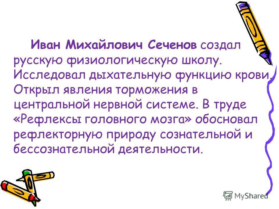 Иван Михайлович Сеченов создал русскую физиологическую школу. Исследовал дыхательную функцию крови. Открыл явления торможения в центральной нервной системе. В труде «Рефлексы головного мозга» обосновал рефлекторную природу сознательной и бессознатель