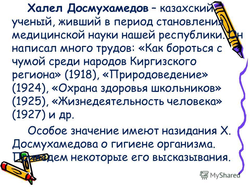 Халел Досмухамедов – казахский ученый, живший в период становления медицинской науки нашей республики. Он написал много трудов: «Как бороться с чумой среди народов Киргизского региона» (1918), «Природоведение» (1924), «Охрана здоровья школьников» (19