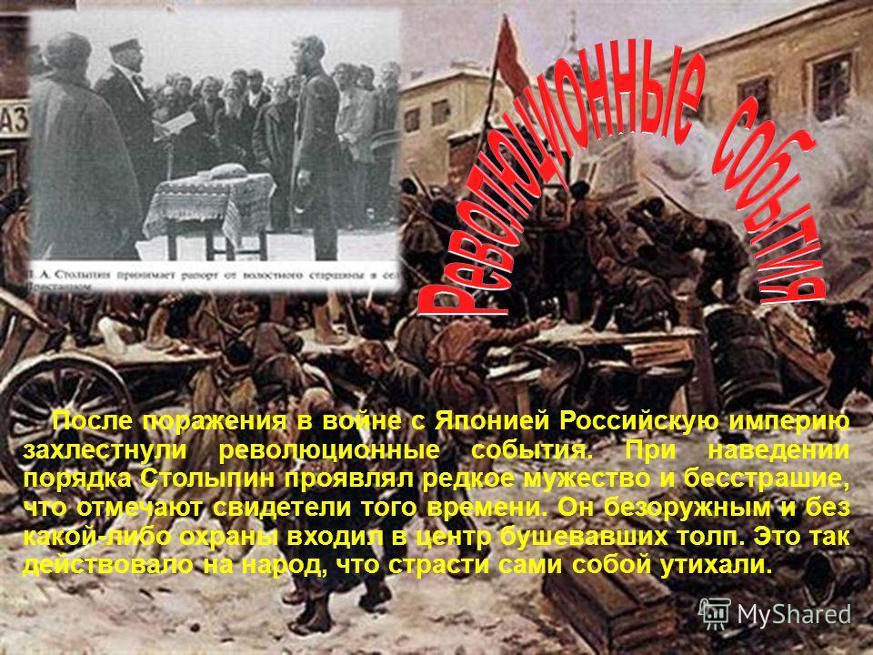 После поражения в войне с Японией Российскую империю захлестнули революционные события. При наведении порядка Столыпин проявлял редкое мужество и бесстрашие, что отмечают свидетели того времени. Он безоружным и без какой-либо охраны входил в центр бу