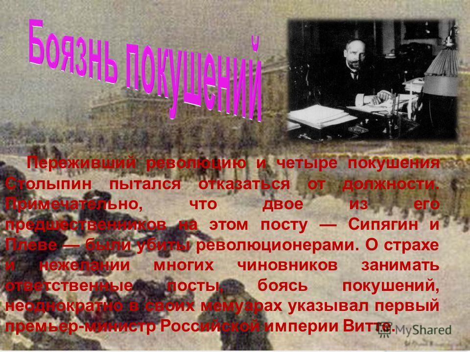 Переживший революцию и четыре покушения Столыпин пытался отказаться от должности. Примечательно, что двое из его предшественников на этом посту Сипягин и Плеве были убиты революционерами. О страхе и нежелании многих чиновников занимать ответственные