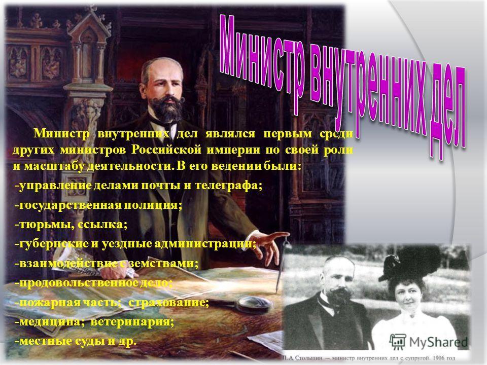 Министр внутренних дел являлся первым среди других министров Российской империи по своей роли и масштабу деятельности. В его ведении были: -управление делами почты и телеграфа; -государственная полиция; -тюрьмы, ссылка; -губернские и уездные админист