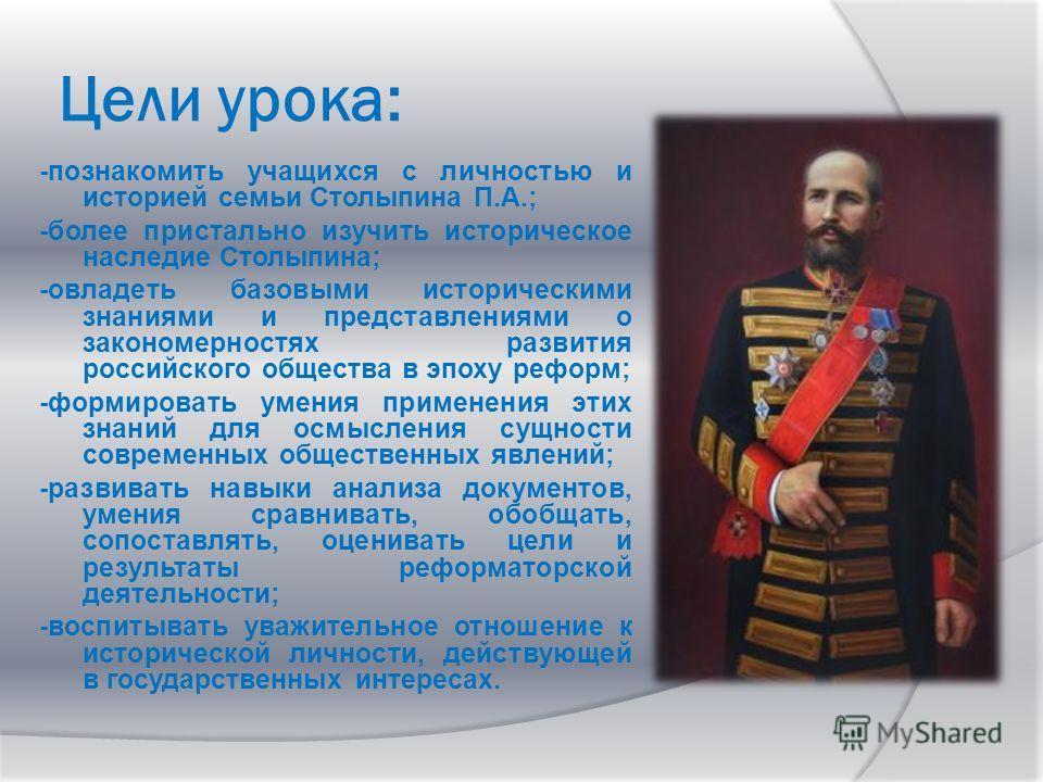 Цели урока: -познакомить учащихся с личностью и историей семьи Столыпина П.А.; -более пристально изучить историческое наследие Столыпина; -овладеть базовыми историческими знаниями и представлениями о закономерностях развития российского общества в эп
